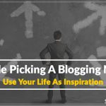 Trouble Picking A Blogging Niche? Use Your Life As Inspiration