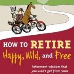 How to Retire Happy, Wild, and Free (Book Notes)