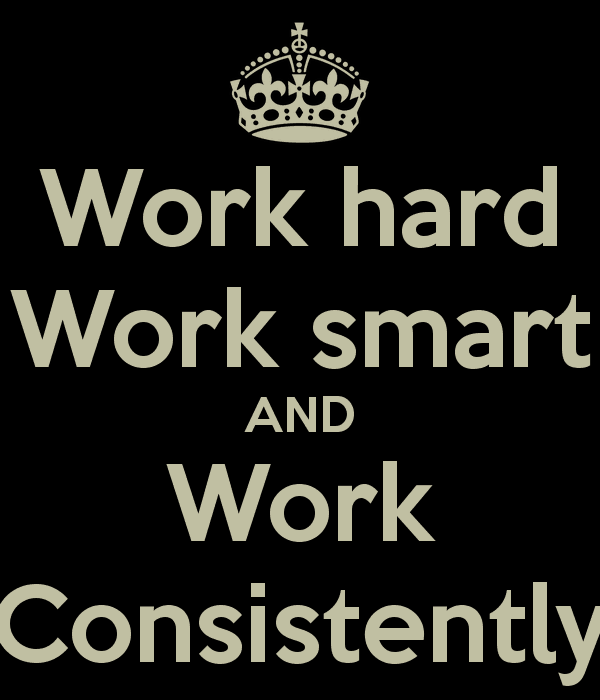 Work hard work smart and work consistently